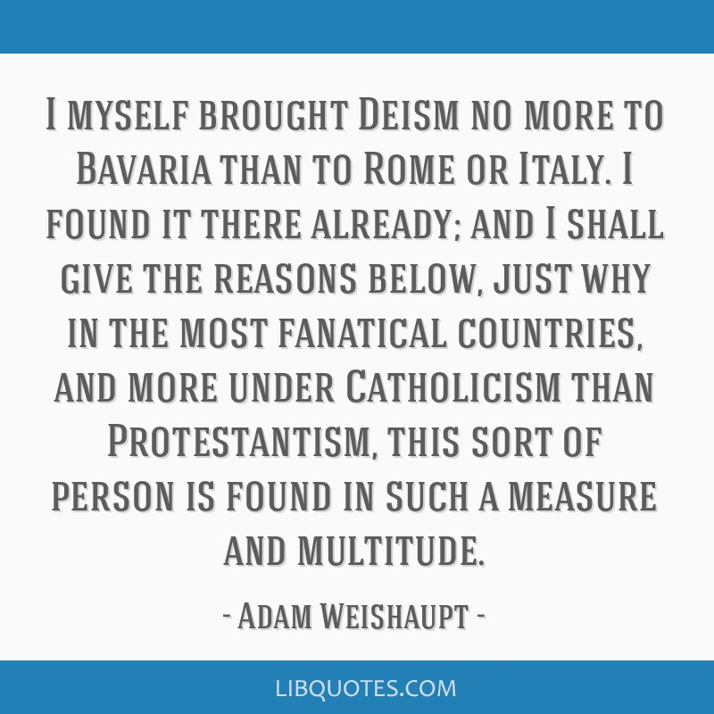 I myself brought Deism no more to Bavaria than to Rome or Italy. I found it there already; and I shall give the reasons below, just why in the most...