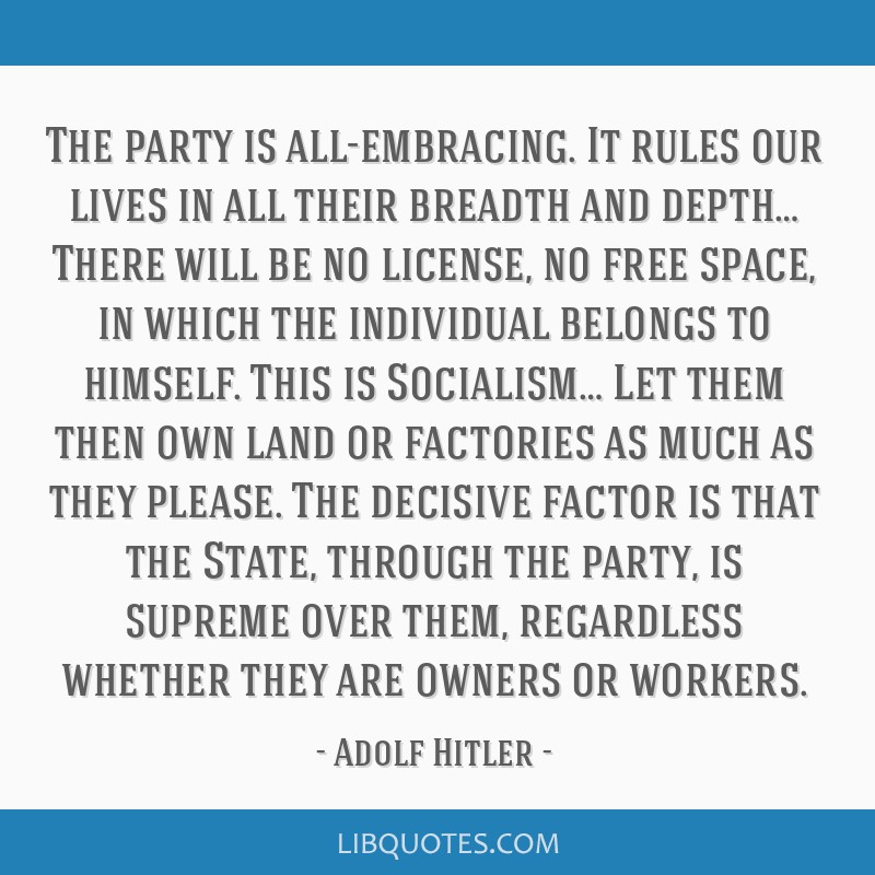 The party is all-embracing. It rules our lives in all their breadth and depth… There will be no license, no free space, in which the individual...