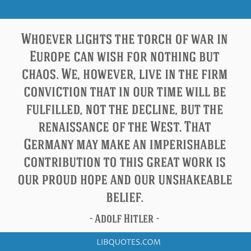 Whoever lights the torch of war in Europe can wish for nothing but chaos. We, however, live in the firm conviction that in our time will be...
