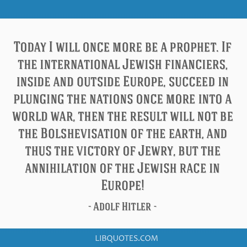 Today I will once more be a prophet. If the international Jewish financiers, inside and outside Europe, succeed in plunging the nations once more...