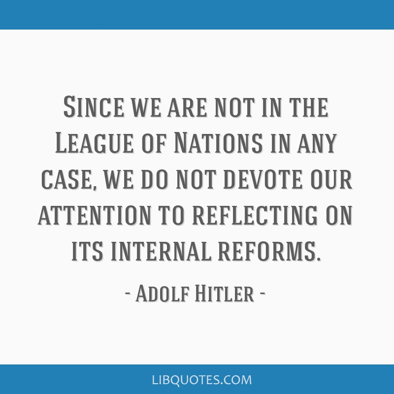 Since we are not in the League of Nations in any case, we do not devote our attention to reflecting on its internal reforms.