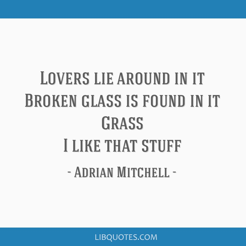 Lovers lie around in it Broken glass is found in it Grass I like that stuff