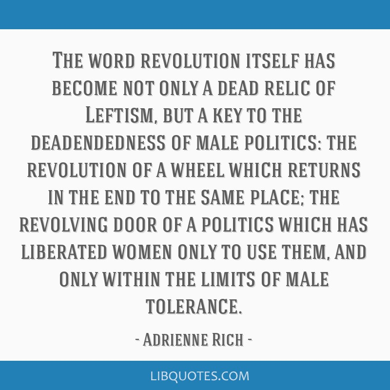 The word revolution itself has become not only a dead relic of Leftism, but a key to the deadendedness of male politics: the revolution of a wheel...