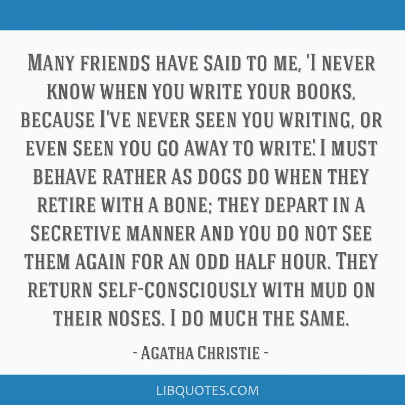 Many friends have said to me, 'I never know when you write your books, because I've never seen you writing, or even seen you go away to write.' I...