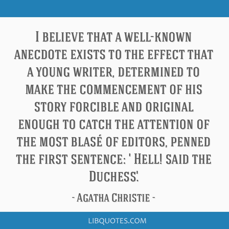 I believe that a well-known anecdote exists to the effect that a young writer, determined to make the commencement of his story forcible and original ...