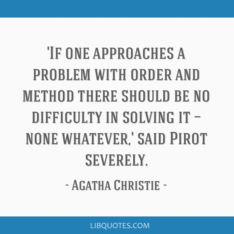 'If one approaches a problem with order and method there should be no difficulty in solving it — none whatever,' said Pirot severely.