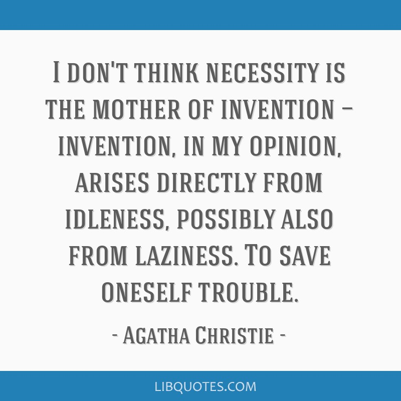 I don't think necessity is the mother of invention — invention, in my opinion, arises directly from idleness, possibly also from laziness. To save...