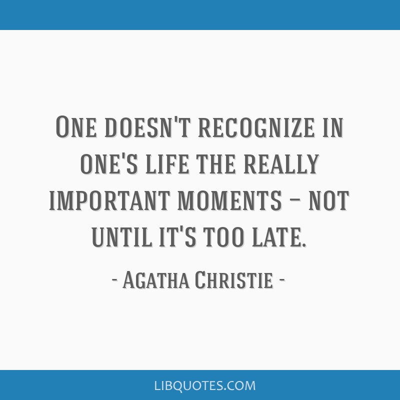 One doesn't recognize in one's life the really important moments — not until it's too late.