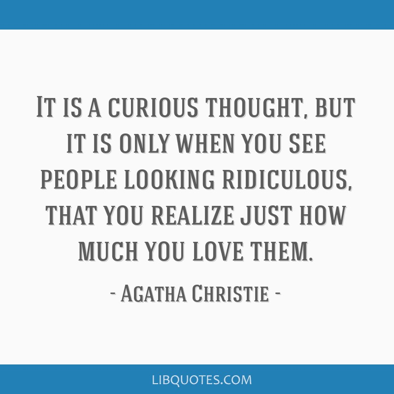 It is a curious thought, but it is only when you see people looking ridiculous, that you realize just how much you love them.
