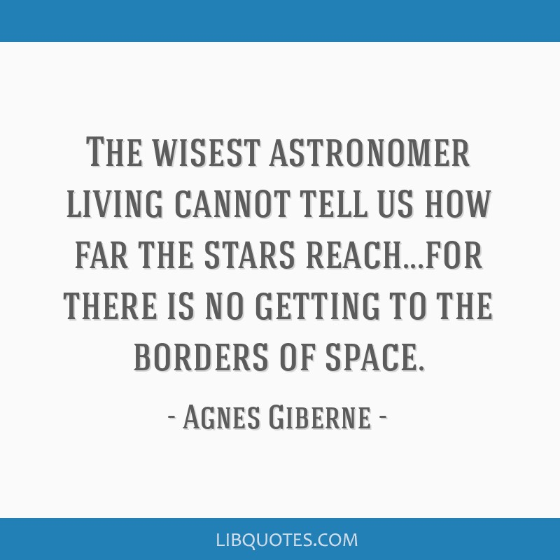 The wisest astronomer living cannot tell us how far the stars reach...for there is no getting to the borders of space.