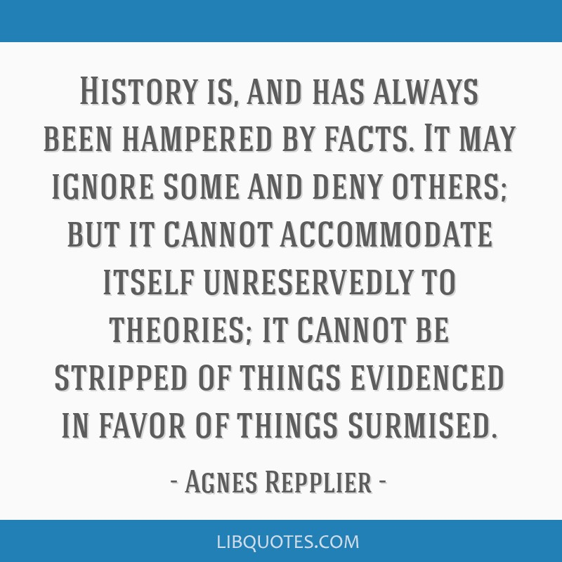 History is, and has always been hampered by facts. It may ignore some and deny others; but it cannot accommodate itself unreservedly to theories; it...