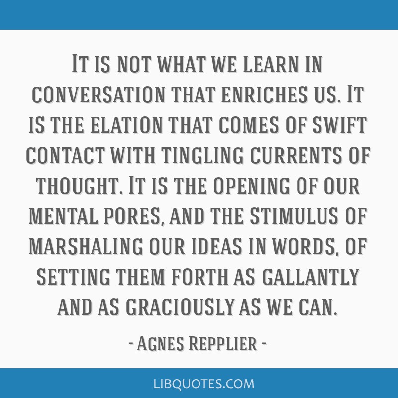 It is not what we learn in conversation that enriches us. It is the elation that comes of swift contact with tingling currents of thought. It is the...