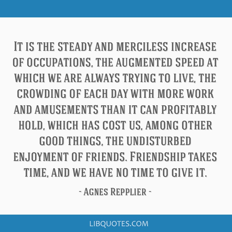 It is the steady and merciless increase of occupations, the augmented speed at which we are always trying to live, the crowding of each day with more ...