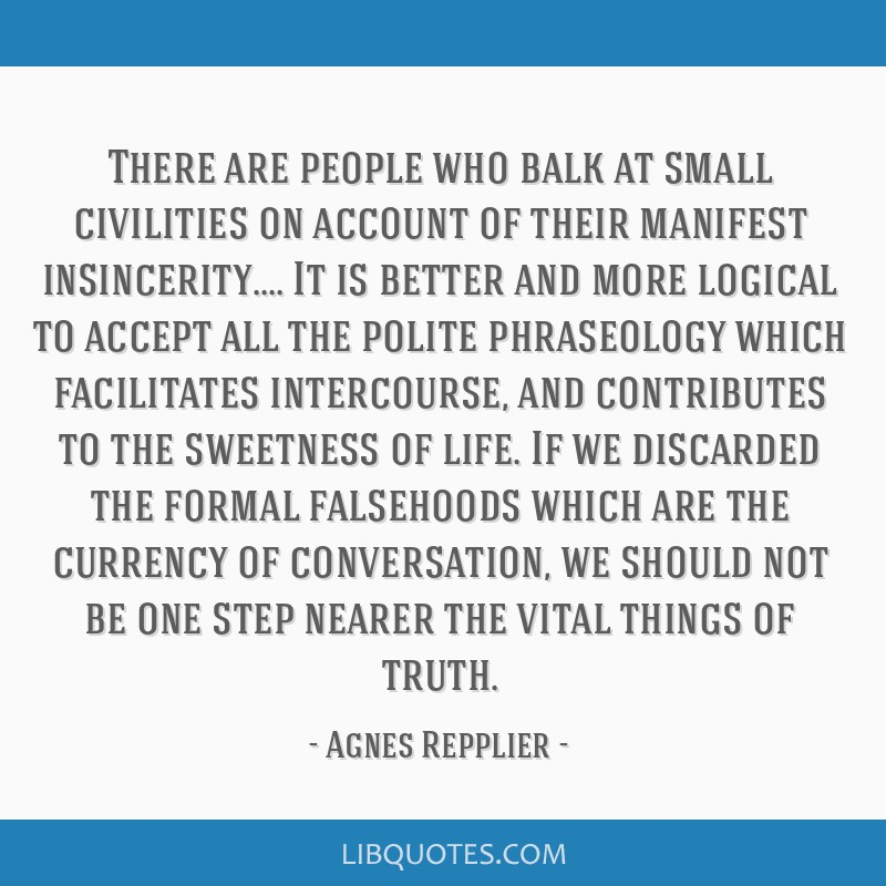 There are people who balk at small civilities on account of their manifest insincerity.... It is better and more logical to accept all the polite...