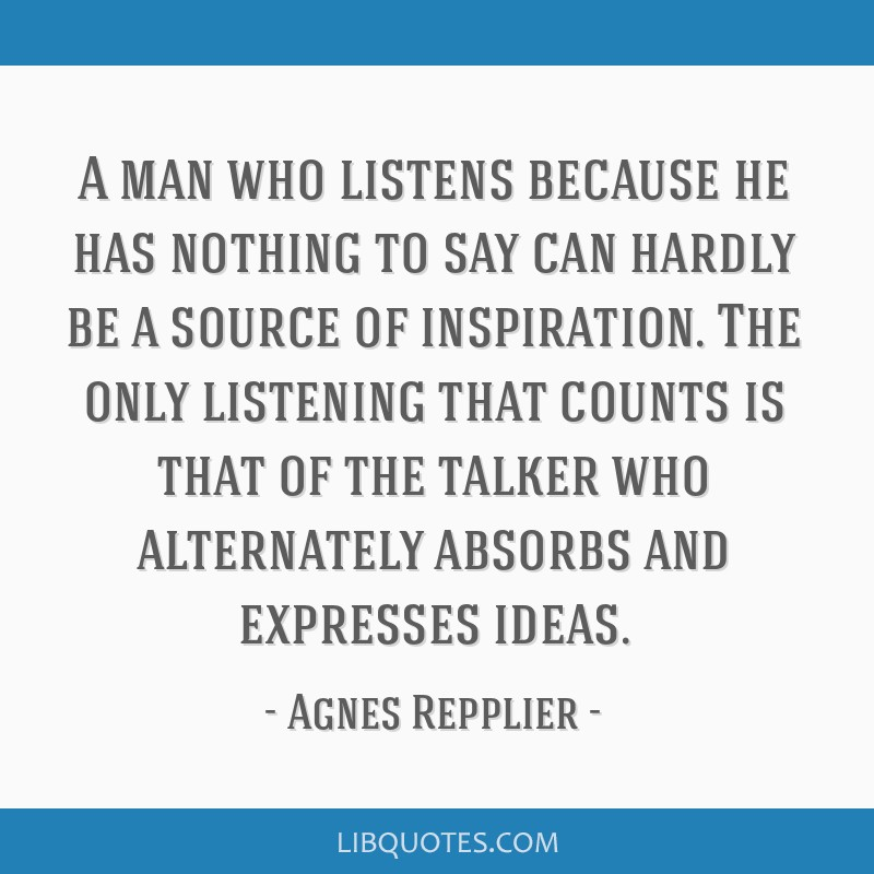 A man who listens because he has nothing to say can hardly be a source of inspiration. The only listening that counts is that of the talker who...
