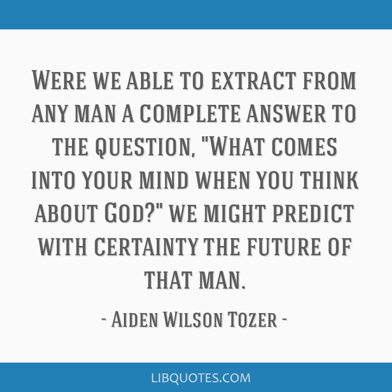 Were we able to extract from any man a complete answer to the question, What comes into your mind when you think about God? we might predict with...