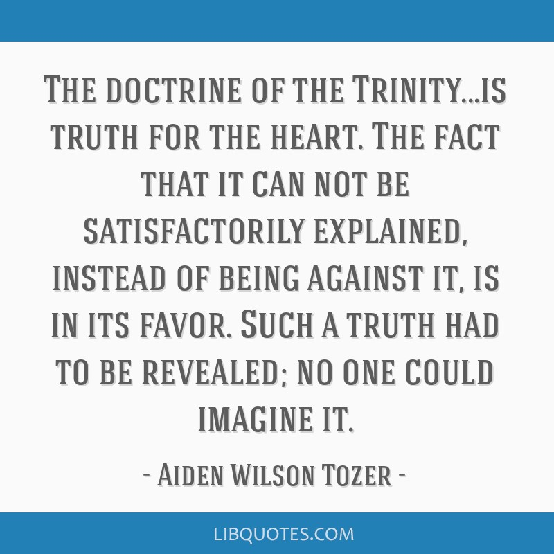 The doctrine of the Trinity...is truth for the heart. The fact that it can not be satisfactorily explained, instead of being against it, is in its...