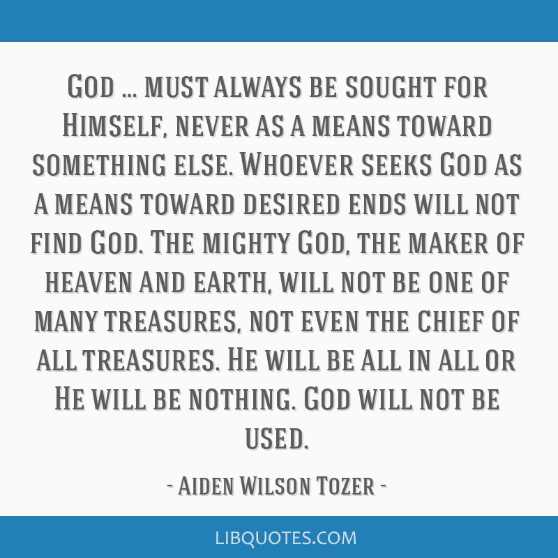 God … must always be sought for Himself, never as a means toward something else. Whoever seeks God as a means toward desired ends will not find...
