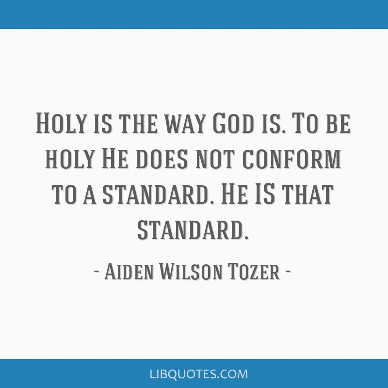 Holy is the way God is. To be holy He does not conform to a standard. He IS that standard.