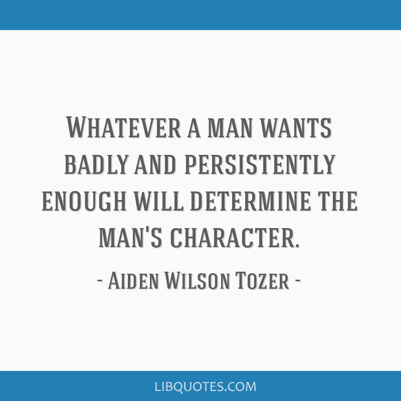 Whatever a man wants badly and persistently enough will determine the man's character.