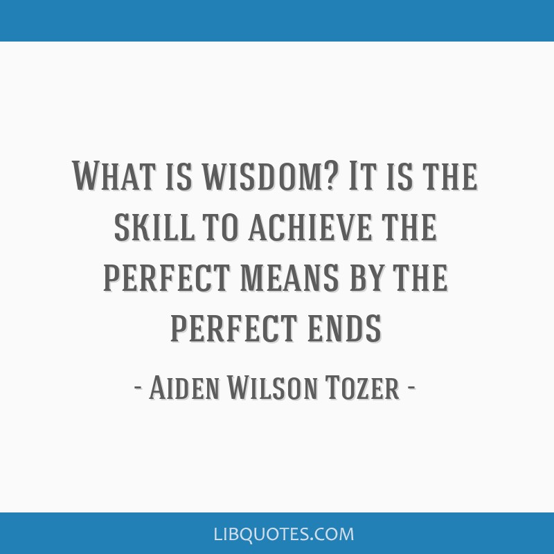 What is wisdom? It is the skill to achieve the perfect means by the perfect ends