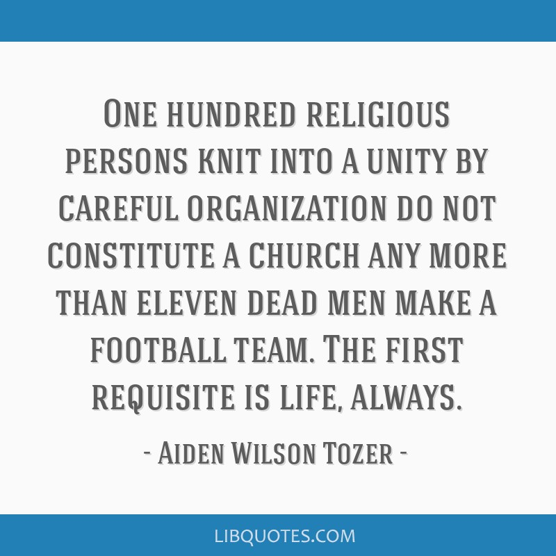 One hundred religious persons knit into a unity by careful organization do not constitute a church any more than eleven dead men make a football...