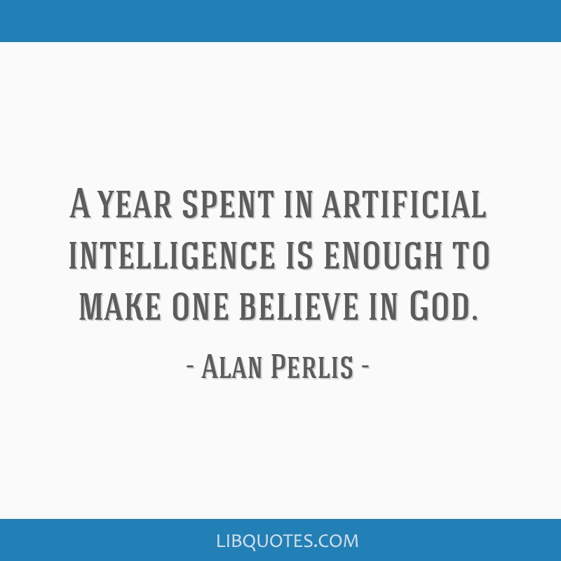 A year spent in artificial intelligence is enough to make one believe in God.