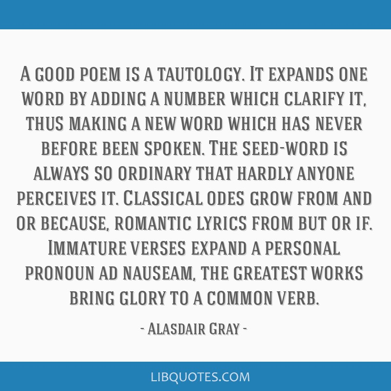 A good poem is a tautology. It expands one word by adding a number which clarify it, thus making a new word which has never before been spoken. The...