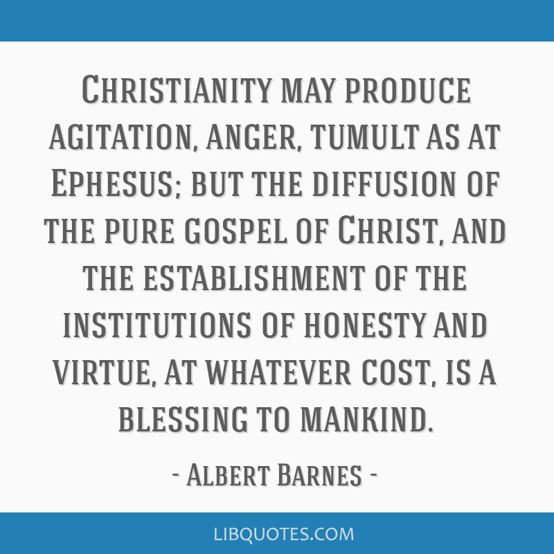 Christianity may produce agitation, anger, tumult as at Ephesus; but the diffusion of the pure gospel of Christ, and the establishment of the...