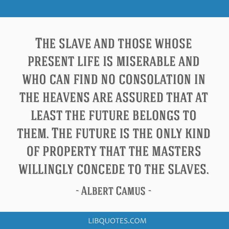 The slave and those whose present life is miserable and who can find no consolation in the heavens are assured that at least the future belongs to...