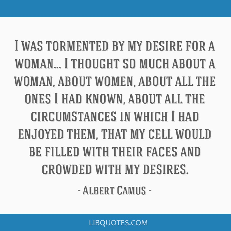 I was tormented by my desire for a woman... I thought so much about a woman, about women, about all the ones I had known, about all the circumstances ...