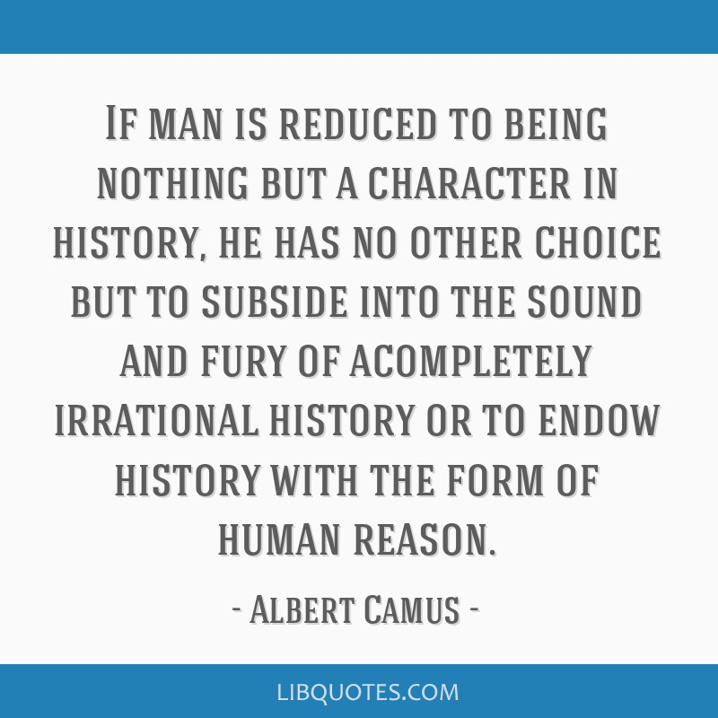 If man is reduced to being nothing but a character in history, he has no other choice but to subside into the sound and fury of acompletely...