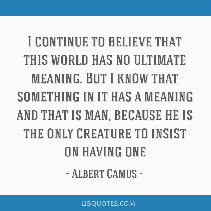 I continue to believe that this world has no ultimate meaning. But I know that something in it has a meaning and that is man, because he is the only...