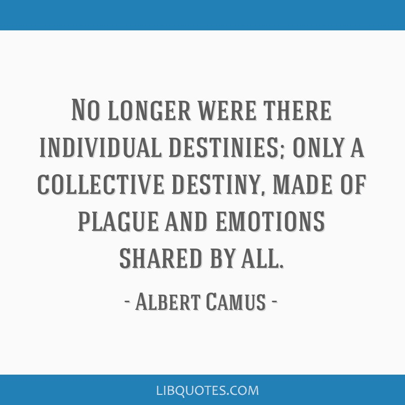 No longer were there individual destinies; only a collective destiny, made of plague and emotions shared by all.