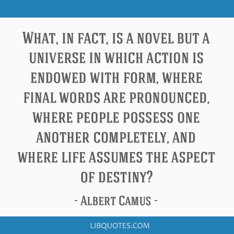 What, in fact, is a novel but a universe in which action is endowed with form, where final words are pronounced, where people possess one another...