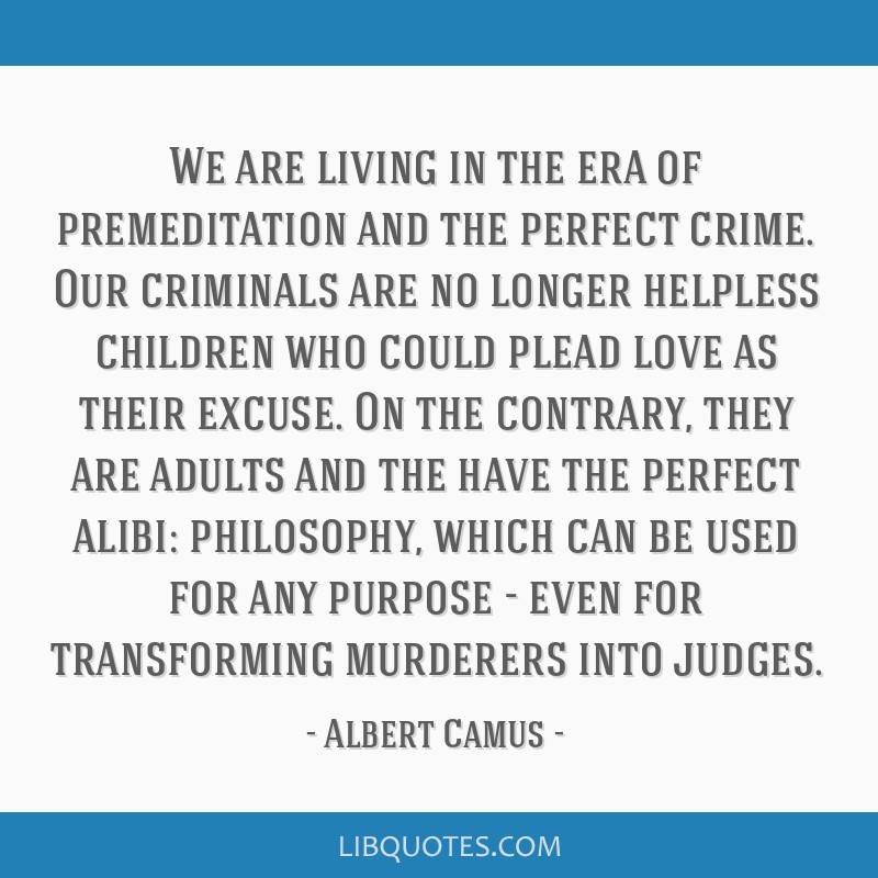 We are living in the era of premeditation and the perfect crime. Our criminals are no longer helpless children who could plead love as their excuse....