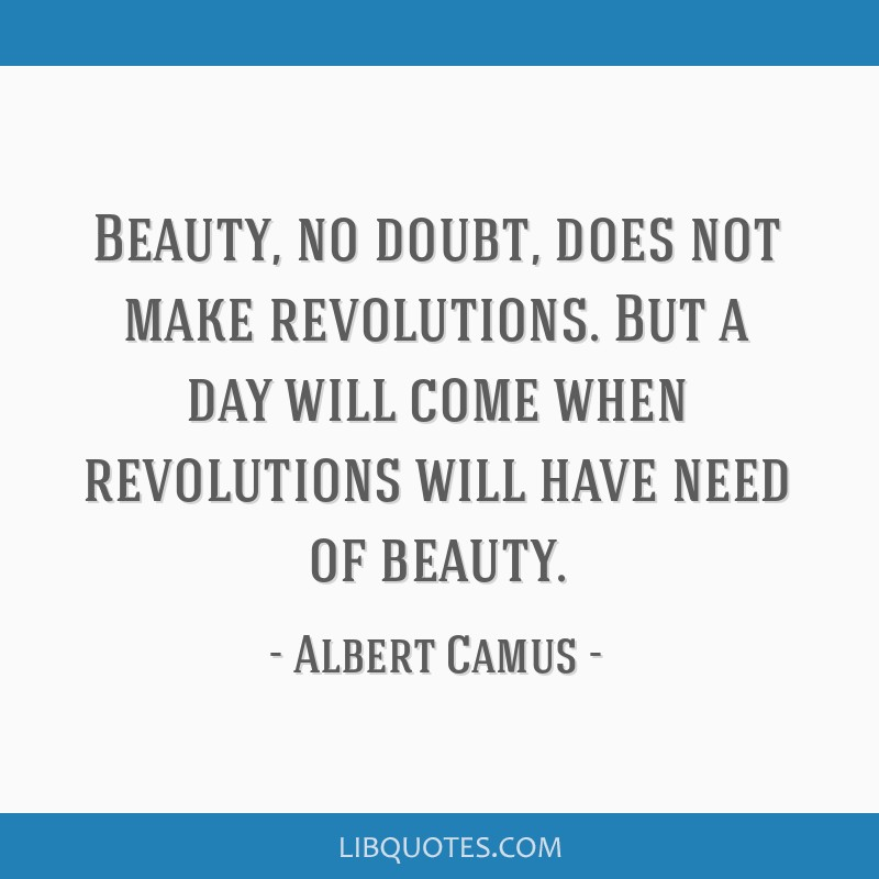 Beauty, no doubt, does not make revolutions. But a day will come when revolutions will have need of beauty.