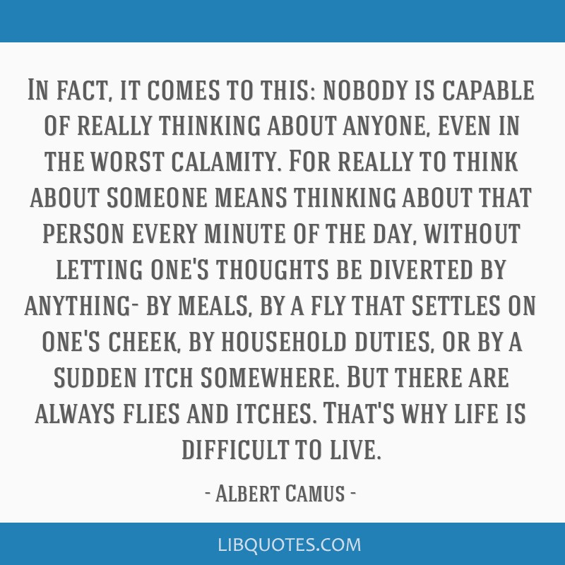 In fact, it comes to this: nobody is capable of really thinking about anyone, even in the worst calamity. For really to think about someone means...