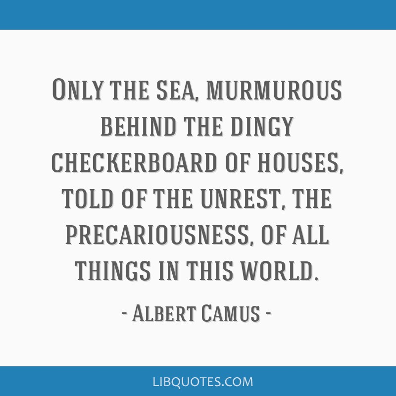 Only the sea, murmurous behind the dingy checkerboard of houses, told of the unrest, the precariousness, of all things in this world.