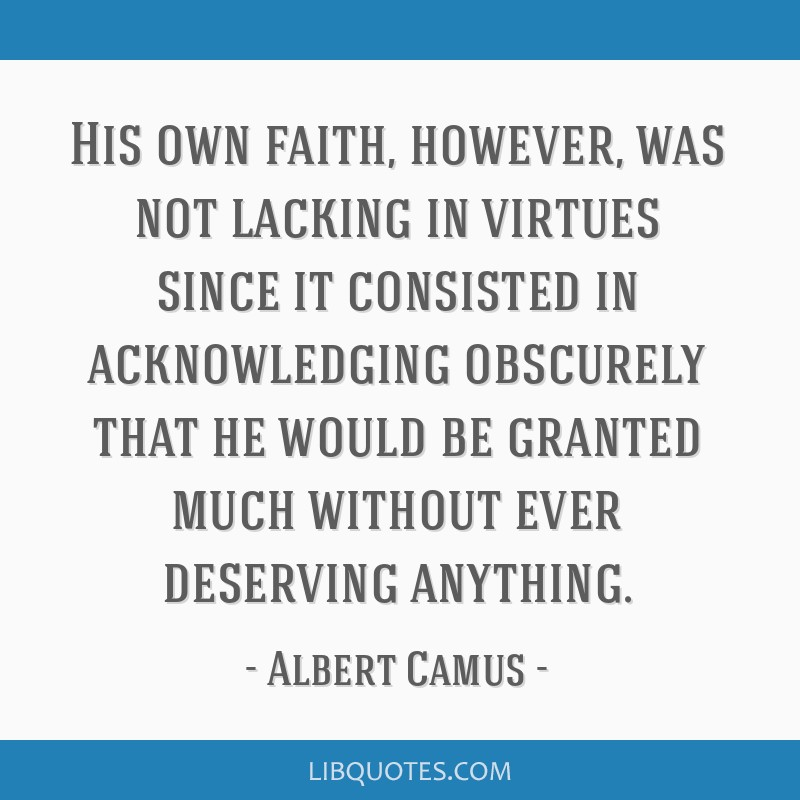 His own faith, however, was not lacking in virtues since it consisted in acknowledging obscurely that he would be granted much without ever deserving ...