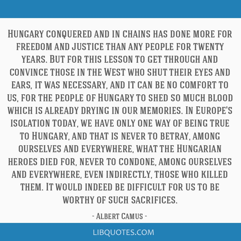 Hungary conquered and in chains has done more for freedom and justice than any people for twenty years. But for this lesson to get through and...