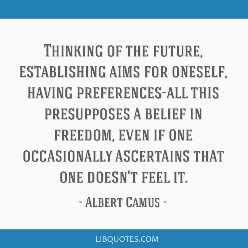Thinking of the future, establishing aims for oneself, having preferences-all this presupposes a belief in freedom, even if one occasionally...