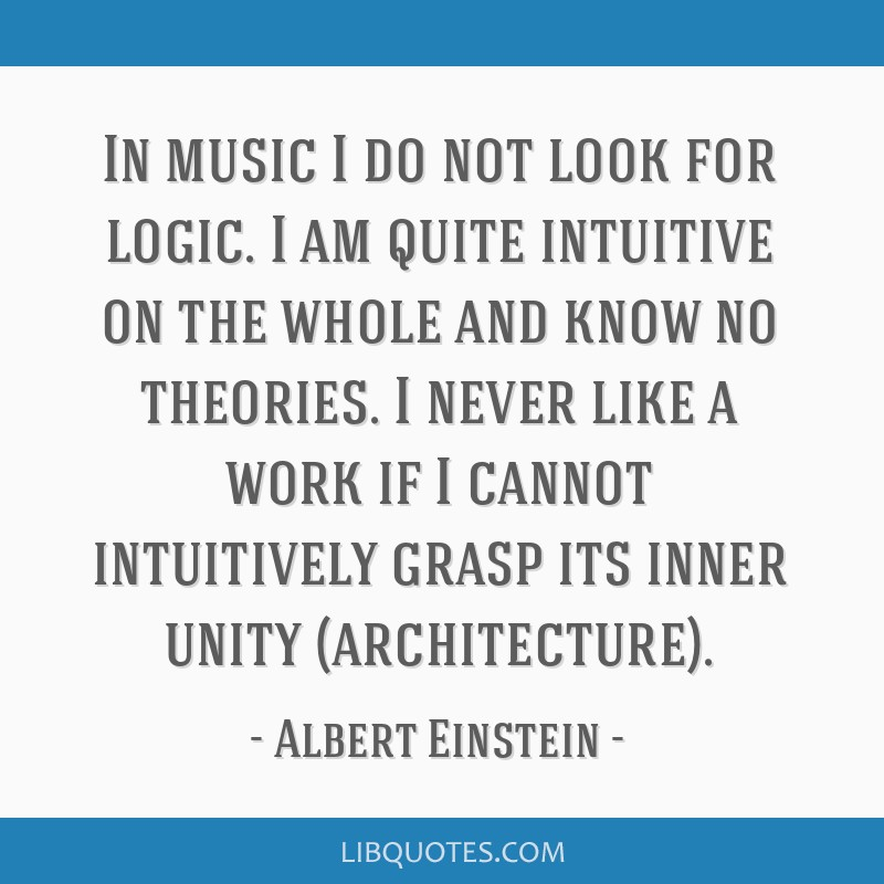 In music I do not look for logic. I am quite intuitive on the whole and know no theories. I never like a work if I cannot intuitively grasp its inner ...