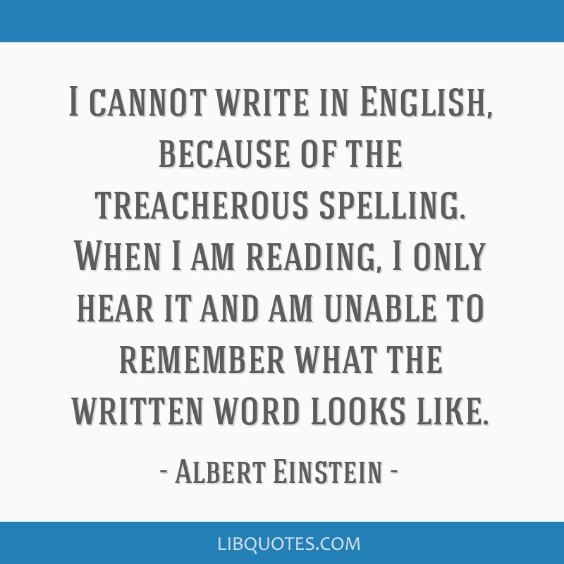 I cannot write in English, because of the treacherous spelling. When I am reading, I only hear it and am unable to remember what the written word...