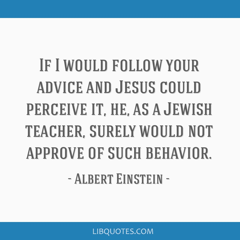 If I would follow your advice and Jesus could perceive it, he, as a Jewish teacher, surely would not approve of such behavior.
