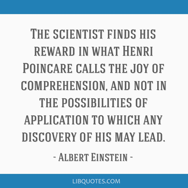The scientist finds his reward in what Henri Poincare calls the joy of comprehension, and not in the possibilities of application to which any...