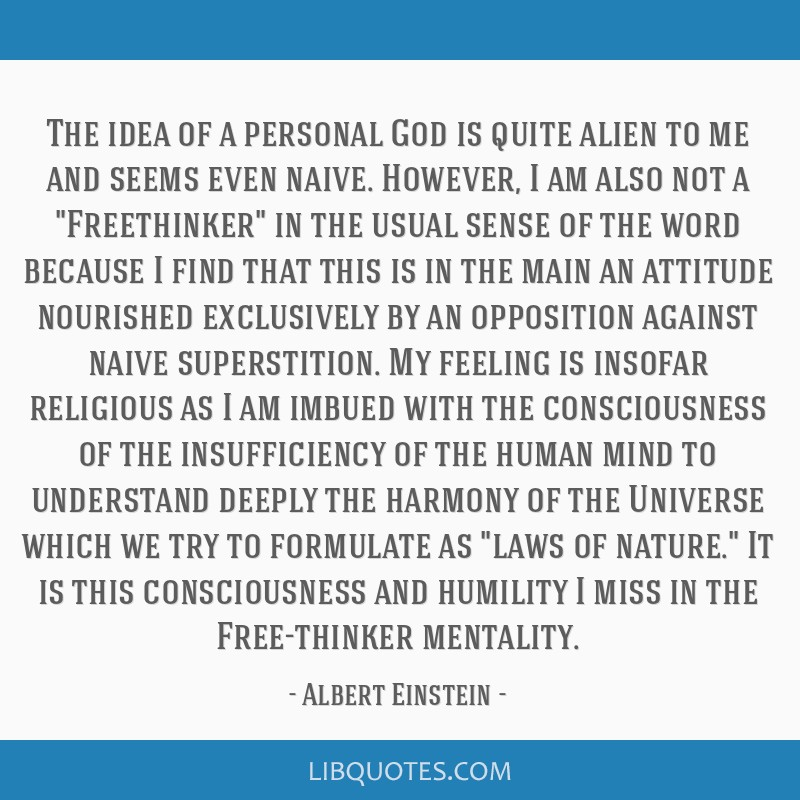 The idea of a personal God is quite alien to me and seems even naive. However, I am also not a Freethinker in the usual sense of the word because I...