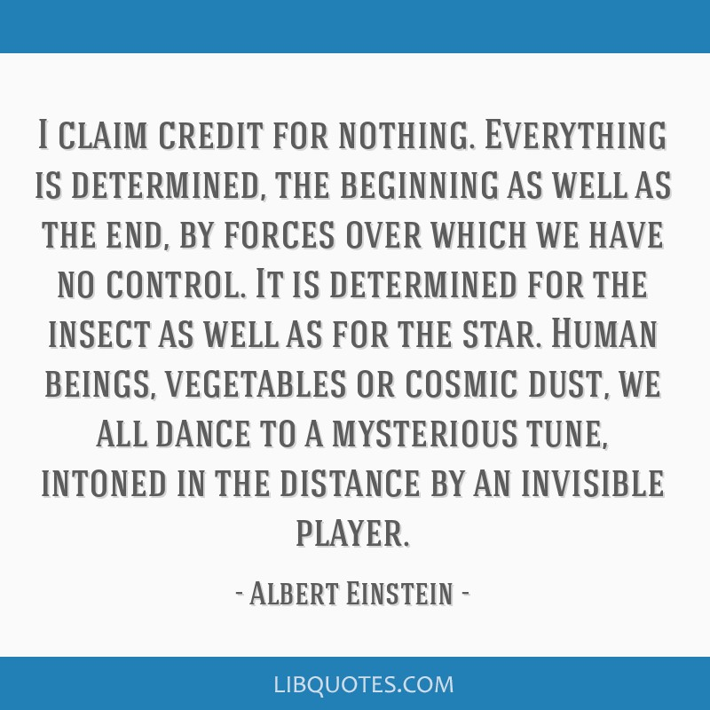 I claim credit for nothing. Everything is determined, the beginning as well as the end, by forces over which we have no control. It is determined for ...