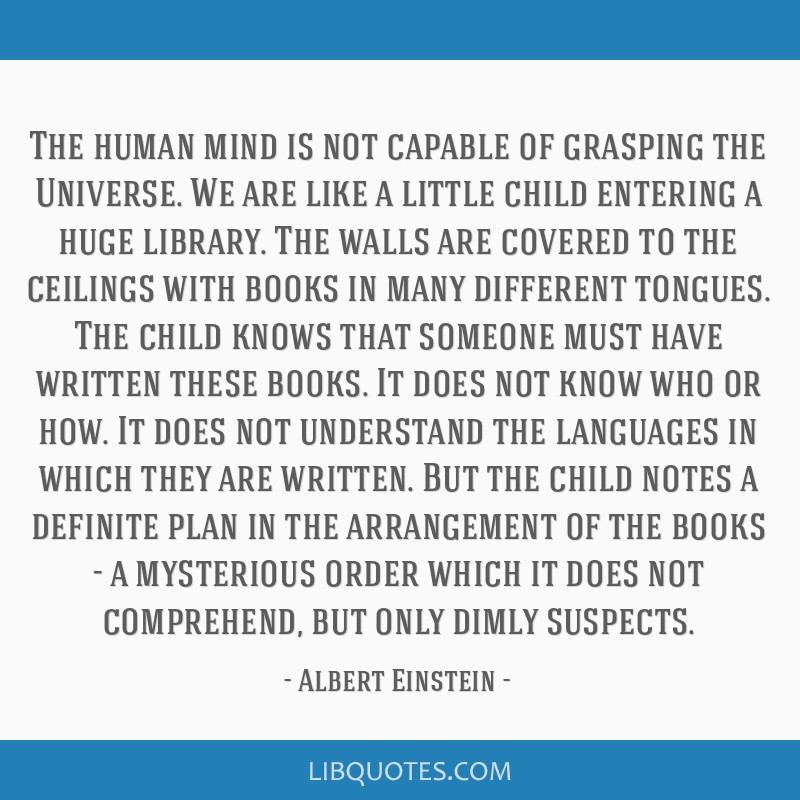 The human mind is not capable of grasping the Universe. We are like a little child entering a huge library. The walls are covered to the ceilings...
