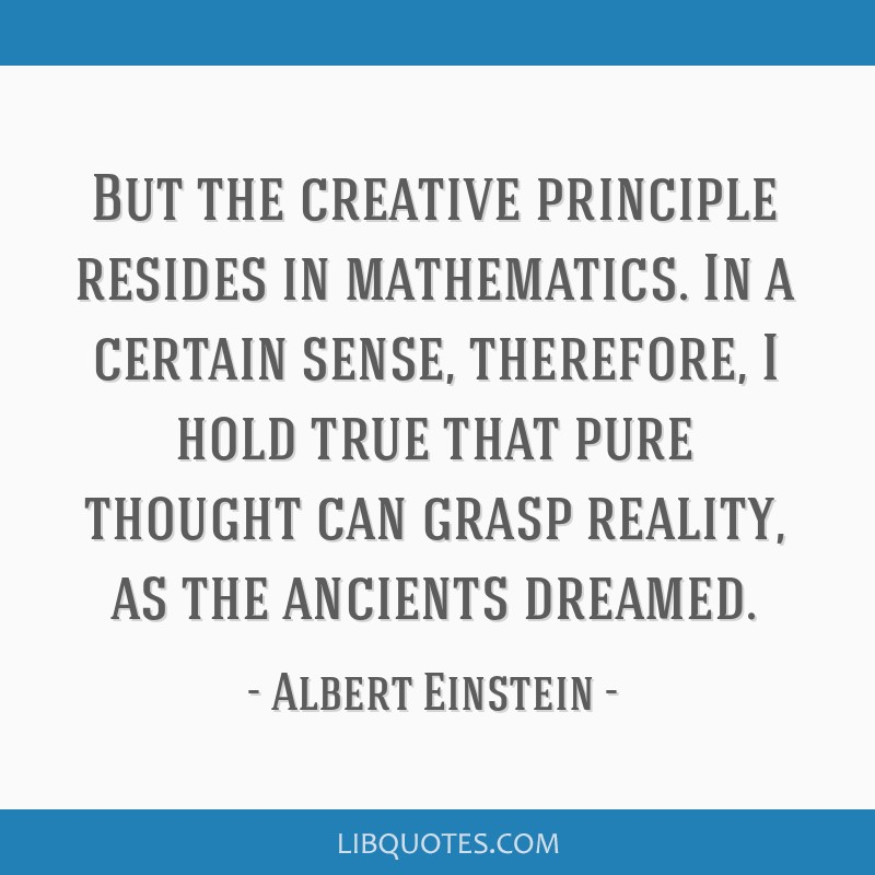 But the creative principle resides in mathematics. In a certain sense, therefore, I hold true that pure thought can grasp reality, as the ancients...
